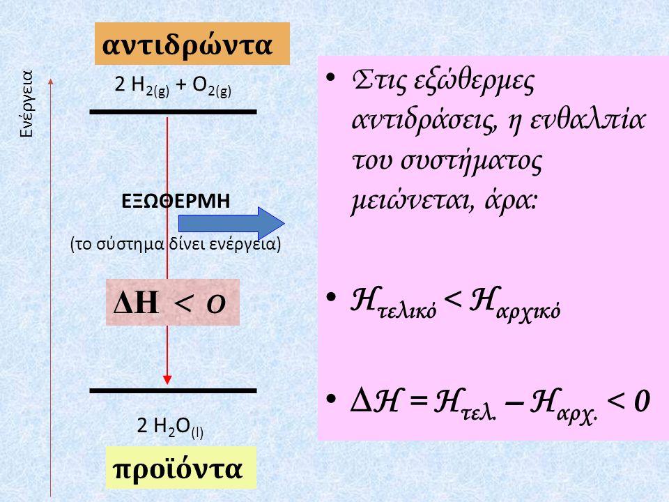 Ενέργεια 2 H 2(g) + O 2(g) 2 H 2 O (l) ΕΞΩΘΕΡΜΗ (το σύστημα δίνει ενέργεια) αντιδρώντα προϊόντα ΔΗ < 0 Στις εξώθερμες αντιδράσεις, η ενθαλπία του συστήματος μειώνεται, άρα: Η τελικό < Η αρχικό ∆Η = Η τελ.