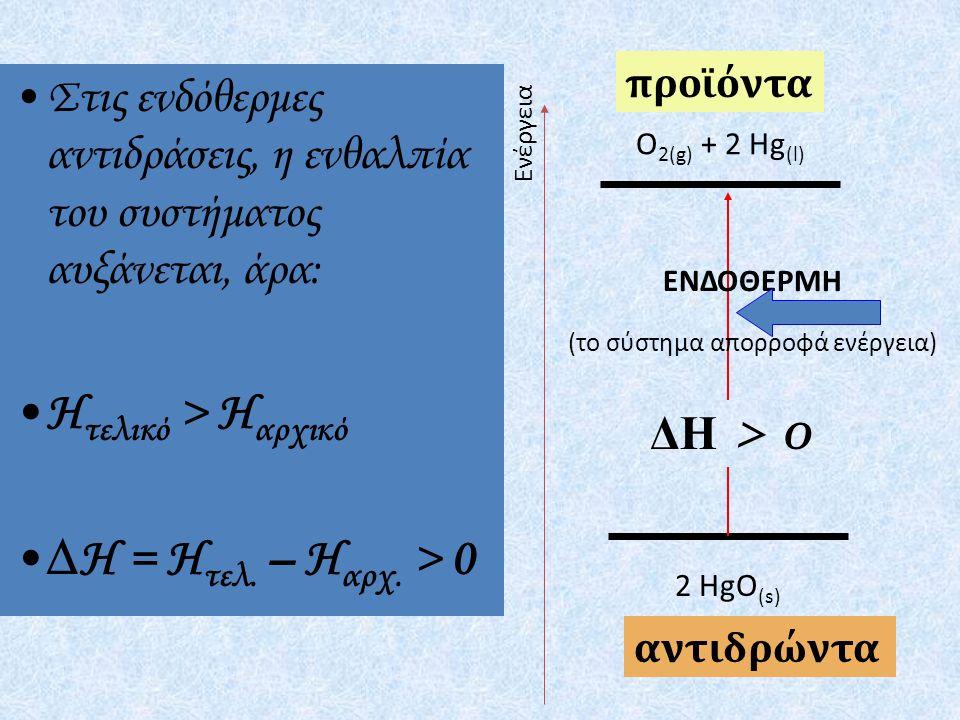 2 HgO (s) O 2(g) + 2 Hg (l) ΕΝΔΟΘΕΡΜΗ (το σύστημα απορροφά ενέργεια) προϊόντα ΔΗ > 0 αντιδρώντα Ενέργεια Στις ενδόθερμες αντιδράσεις, η ενθαλπία του συστήματος αυξάνεται, άρα: Η τελικό > Η αρχικό ∆Η = Η τελ.