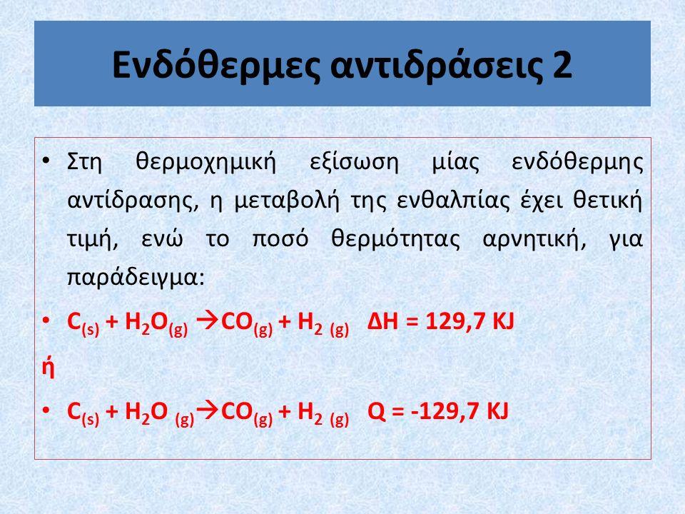 Ενδόθερμες αντιδράσεις 2 Στη θερμοχημική εξίσωση μίας ενδόθερμης αντίδρασης, η μεταβολή της ενθαλπίας έχει θετική τιμή, ενώ το ποσό θερμότητας αρνητική, για παράδειγμα: C (s) + H 2 O (g)  CO (g) + H 2 (g) ∆Η = 129,7 KJ ή C (s) + H 2 O (g)  CO (g) + H 2 (g) Q = -129,7 KJ