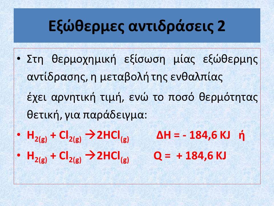 Εξώθερμες αντιδράσεις 2 Στη θερμοχημική εξίσωση μίας εξώθερμης αντίδρασης, η μεταβολή της ενθαλπίας έχει αρνητική τιμή, ενώ το ποσό θερμότητας θετική, για παράδειγμα: H 2(g) + Cl 2(g)  2HCl (g) ∆Η = - 184,6 ΚJ ή H 2(g) + Cl 2(g)  2HCl (g) Q = + 184,6 ΚJ