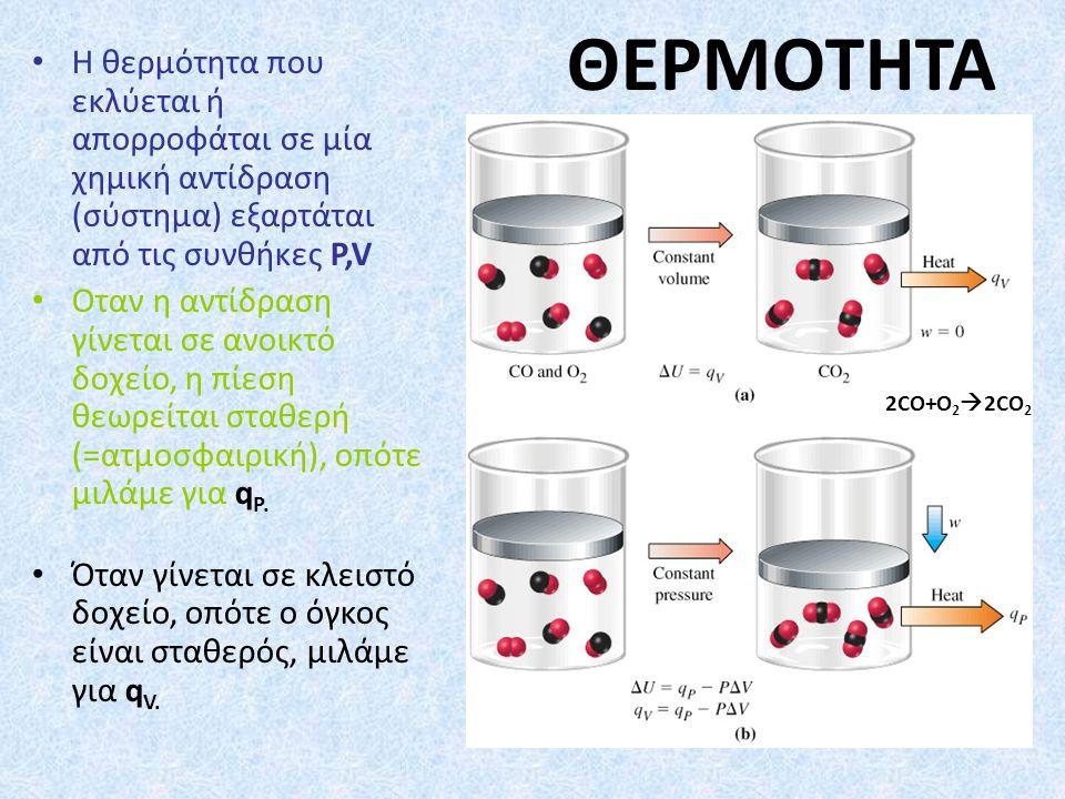 ΘΕΡΜΟΤΗΤΑ Η θερμότητα που εκλύεται ή απορροφάται σε μία χημική αντίδραση (σύστημα) εξαρτάται από τις συνθήκες P,V Oταν η αντίδραση γίνεται σε ανοικτό δοχείο, η πίεση θεωρείται σταθερή (=ατμοσφαιρική), οπότε μιλάμε για q P.