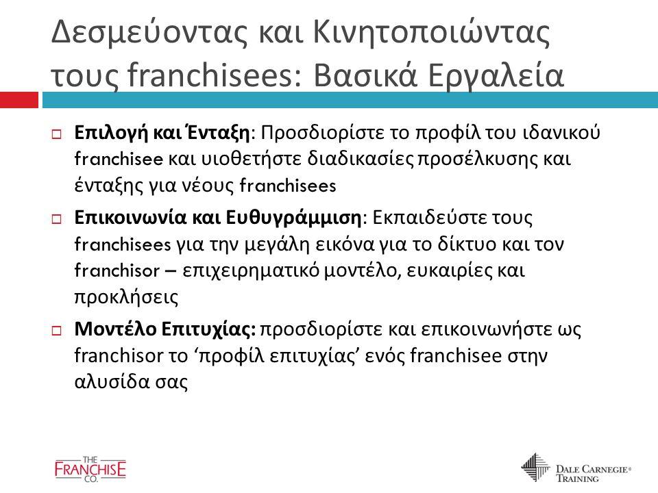 Δεσμεύοντας και Κινητοποιώντας τους franchisees: Βασικά Εργαλεία  Επιλογή και Ένταξη : Προσδιορίστε το προφίλ του ιδανικού franchisee και υιοθετήστε διαδικασίες προσέλκυσης και ένταξης για νέους franchisees  Επικοινωνία και Ευθυγράμμιση : Εκπαιδεύστε τους franchisees για την μεγάλη εικόνα για το δίκτυο και τον franchisor – επιχειρηματικό μοντέλο, ευκαιρίες και προκλήσεις  Μοντέλο Επιτυχίας : προσδιορίστε και επικοινωνήστε ως franchisor το ' προφίλ επιτυχίας ' ενός franchisee στην αλυσίδα σας