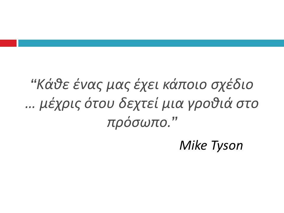 Κάθε ένας μας έχει κάποιο σχέδιο … μέχρις ότου δεχτεί μια γροθιά στο πρόσωπο. Mike Tyson