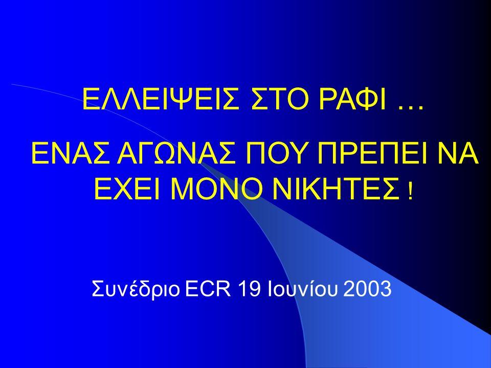 Συνέδριο ECR 19 Ιουνίου 2003 ΕΛΛΕΙΨΕΙΣ ΣΤΟ ΡΑΦΙ … ΕΝΑΣ ΑΓΩΝΑΣ ΠΟΥ ΠΡΕΠΕΙ ΝΑ ΕΧΕΙ ΜΟΝΟ ΝΙΚΗΤΕΣ !
