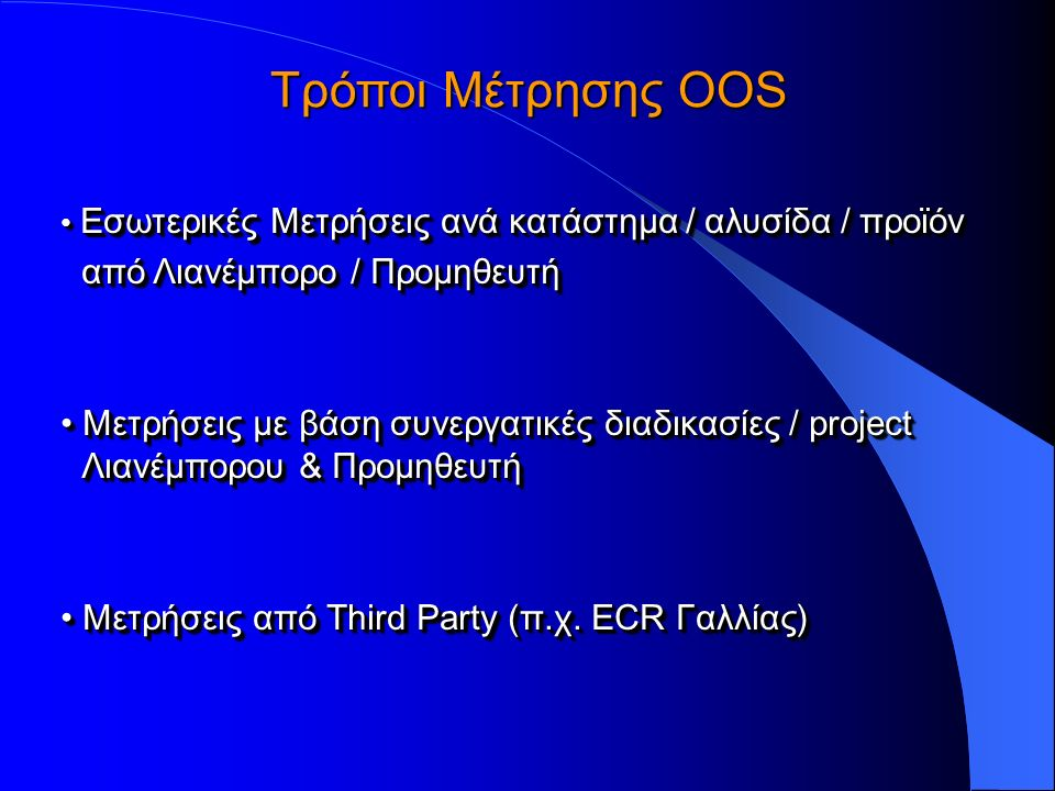Τρόποι Μέτρησης OOS Εσωτερικές Μετρήσεις ανά κατάστημα / αλυσίδα / προϊόν Εσωτερικές Μετρήσεις ανά κατάστημα / αλυσίδα / προϊόν από Λιανέμπορο / Προμηθευτή Μετρήσεις με βάση συνεργατικές διαδικασίες / project Λιανέμπορου & Προμηθευτή Μετρήσεις με βάση συνεργατικές διαδικασίες / project Λιανέμπορου & Προμηθευτή Μετρήσεις από Third Party (π.χ.