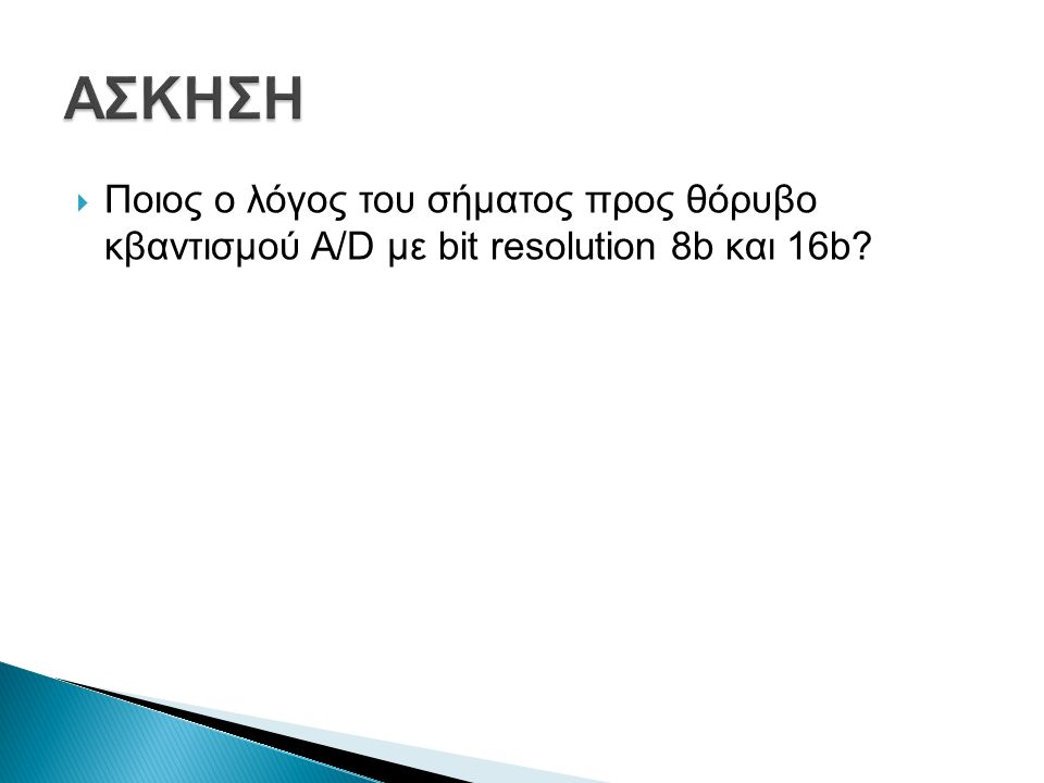 Ποιος ο λόγος του σήματος προς θόρυβο κβαντισμού A/D με bit resolution 8b και 16b?