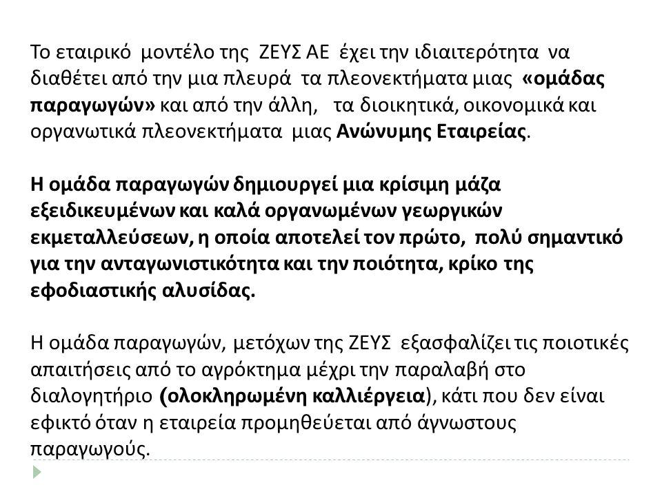 Το εταιρικό μοντέλο της ΖΕΥΣ ΑΕ έχει την ιδιαιτερότητα να διαθέτει από την μια πλευρά τα πλεονεκτήματα μιας «ομάδας παραγωγών» και από την άλλη, τα διοικητικά, οικονομικά και οργανωτικά πλεονεκτήματα μιας Ανώνυμης Εταιρείας.