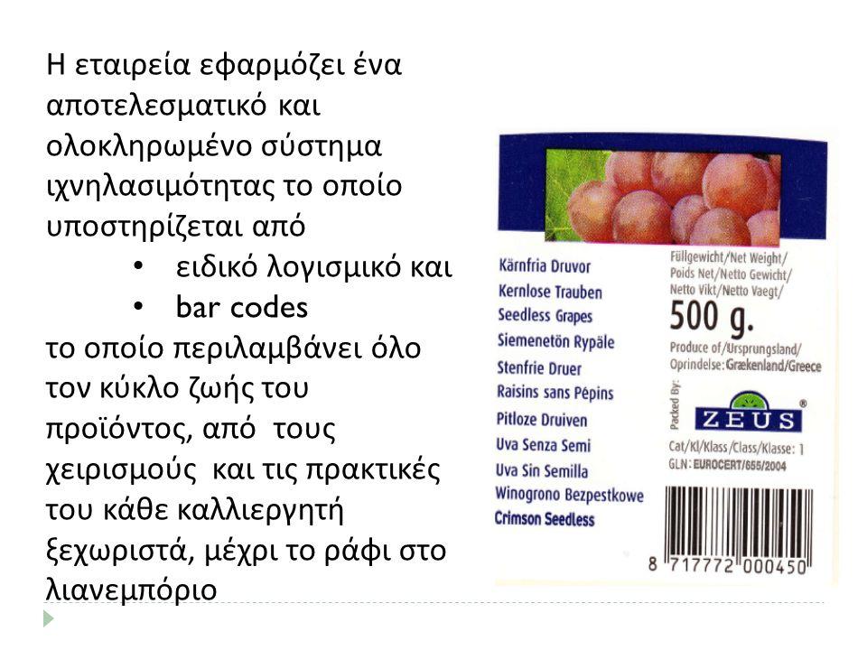 Η εταιρεία εφαρμόζει ένα αποτελεσματικό και ολοκληρωμένο σύστημα ιχνηλασιμότητας το οποίο υποστηρίζεται από ειδικό λογισμικό και bar codes το οποίο περιλαμβάνει όλο τον κύκλο ζωής του προϊόντος, από τους χειρισμούς και τις πρακτικές του κάθε καλλιεργητή ξεχωριστά, μέχρι το ράφι στο λιανεμπόριο