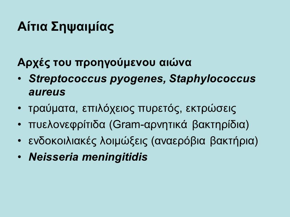 Αίτια Σηψαιμίας Αρχές του προηγούμενου αιώνα Streptococcus pyogenes, Staphylococcus aureus τραύματα, επιλόχειος πυρετός, εκτρώσεις πυελονεφρίτιδα (Gram-αρνητικά βακτηρίδια) ενδοκοιλιακές λοιμώξεις (αναερόβια βακτήρια) Neisseria meningitidis