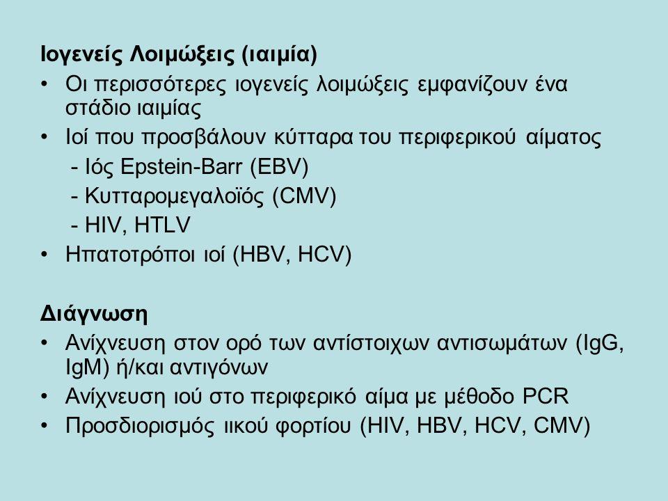 Ιογενείς Λοιμώξεις (ιαιμία) Οι περισσότερες ιογενείς λοιμώξεις εμφανίζουν ένα στάδιο ιαιμίας Ιοί που προσβάλουν κύτταρα του περιφερικού αίματος - Ιός Epstein-Barr (EBV) - Κυτταρομεγαλοϊός (CMV) - HIV, HTLV Ηπατοτρόποι ιοί (HBV, HCV) Διάγνωση Aνίχνευση στον ορό των αντίστοιχων αντισωμάτων (IgG, IgM) ή/και αντιγόνων Ανίχνευση ιού στο περιφερικό αίμα με μέθοδο PCR Προσδιορισμός ιικού φορτίου (HIV, HBV, HCV, CMV)