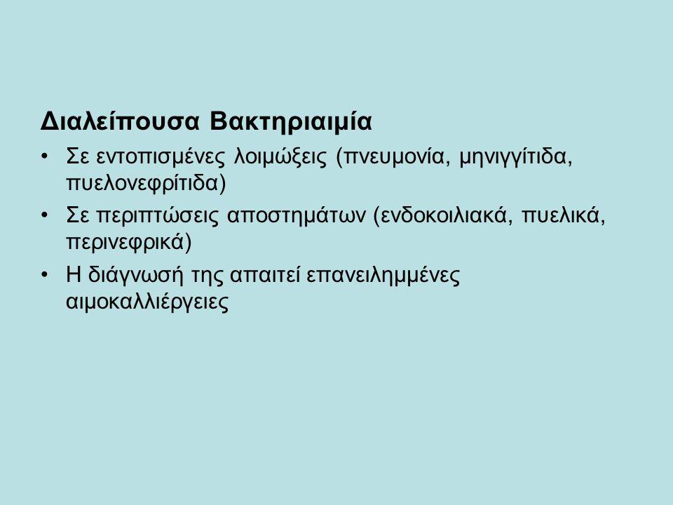 Διαλείπουσα Βακτηριαιμία Σε εντοπισμένες λοιμώξεις (πνευμονία, μηνιγγίτιδα, πυελονεφρίτιδα) Σε περιπτώσεις αποστημάτων (ενδοκοιλιακά, πυελικά, περινεφρικά) Η διάγνωσή της απαιτεί επανειλημμένες αιμοκαλλιέργειες