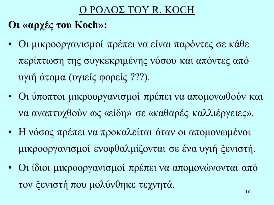 16 Ο ΡΟΛΟΣ ΤΟΥ R. KOCH Οι «αρχές του Koch»: Οι μικροοργανισμοί πρέπει να είναι παρόντες σε κάθε περίπτωση της συγκεκριμένης νόσου και απόντες από υγιή