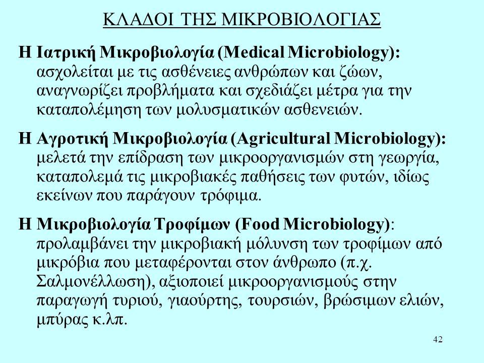 42 ΚΛΑΔΟΙ ΤΗΣ ΜΙΚΡΟΒΙΟΛΟΓΙΑΣ Η Ιατρική Μικροβιολογία (Medical Microbiology): ασχολείται με τις ασθένειες ανθρώπων και ζώων, αναγνωρίζει προβλήματα και σχεδιάζει μέτρα για την καταπολέμηση των μολυσματικών ασθενειών.