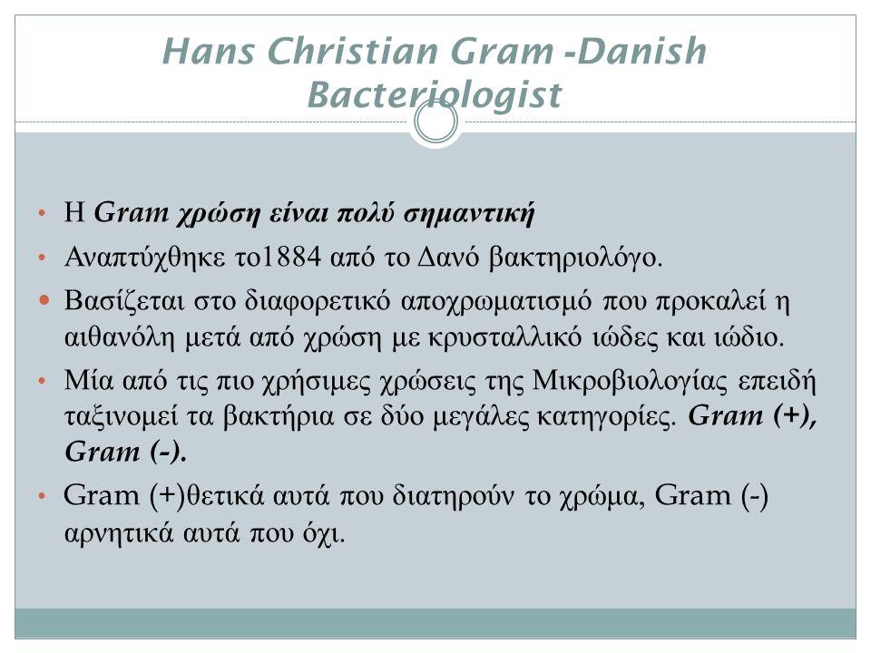 Hans Christian Gram -Danish Bacteriologist Η Gram χρώση είναι πολύ σημαντική Αναπτύχθηκε το 1884 από το Δανό βακτηριολόγο.