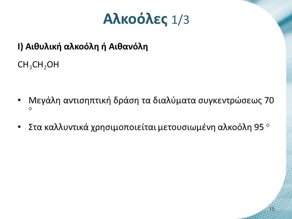 Αλκοόλες 1/3 I) Αιθυλική αλκοόλη ή Αιθανόλη CH 3 CH 2 OH Μεγάλη αντισηπτική δράση τα διαλύματα συγκεντρώσεως 70 ο Στα καλλυντικά χρησιμοποιείται μετουσιωμένη αλκοόλη 95 ο 15