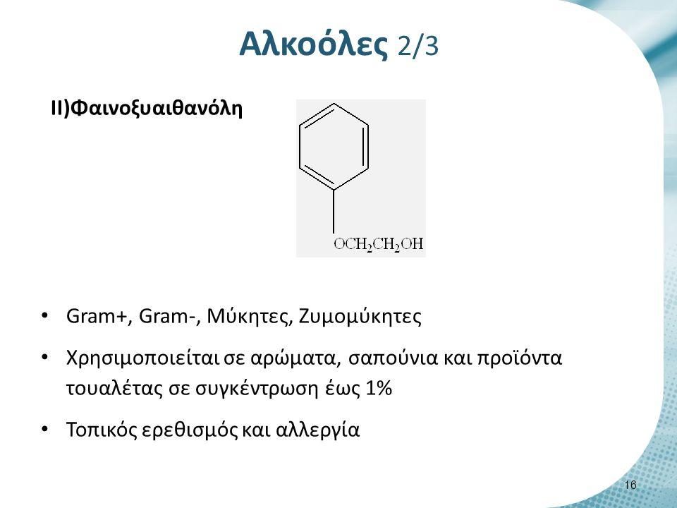 Αλκοόλες 2/3 II)Φαινοξυαιθανόλη Gram+, Gram-, Μύκητες, Ζυμομύκητες Χρησιμοποιείται σε αρώματα, σαπούνια και προϊόντα τουαλέτας σε συγκέντρωση έως 1% Τοπικός ερεθισμός και αλλεργία 16