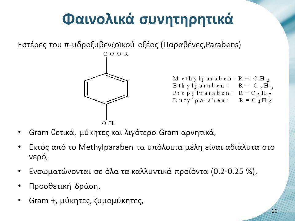 Εστέρες του π-υδροξυβενζοϊκού οξέος (Παραβένες,Parabens) Gram θετικά, μύκητες και λιγότερο Gram αρνητικά, Εκτός από το Methylparaben τα υπόλοιπα μέλη είναι αδιάλυτα στο νερό, Ενσωματώνονται σε όλα τα καλλυντικά προϊόντα (0.2-0.25 %), Προσθετική δράση, Gram +, μύκητες, ζυμομύκητες, Φαινολικά συνητηρητικά 20