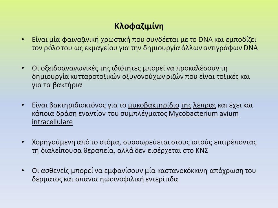 Κλοφαζιμίνη Είναι μία φαιναζινική χρωστική που συνδέεται με το DΝΑ και εμποδίζει τον ρόλο του ως εκμαγείου για την δημιουργία άλλων αντιγράφων DNA Οι οξειδοαναγωγικές της ιδιότητες μπορεί να προκαλέσουν τη δημιουργία κυτταροτοξικών οξυγονούχων ριζών που είναι τοξικές και για τα βακτήρια Είναι βακτηριδιοκτόνος για το μυκοβακτηρίδιο της λέπρας και έχει και κάποια δράση εναντίον του συμπλέγματος Mycobacterium avium intracellulare Χορηγούμενη από το στόμα, συσσωρεύεται στους ιστούς επιτρέποντας τη διαλείπουσα θεραπεία, αλλά δεν εισέρχεται στο ΚΝΣ Οι ασθενείς μπορεί να εμφανίσουν μία καστανοκόκκινη απόχρωση του δέρματος και σπάνια ηωσινοφιλική εντερίτιδα