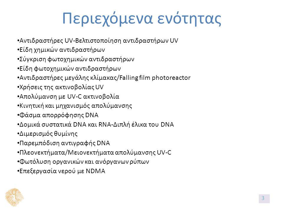 Περιεχόμενα ενότητας Αντιδραστήρες UV-Βελτιστοποίηση αντιδραστήρων UV Είδη χημικών αντιδραστήρων Σύγκριση φωτοχημικών αντιδραστήρων Είδη φωτοχημικών αντιδραστήρων Αντιδραστήρες μεγάλης κλίμακας/Falling film photoreactor Χρήσεις της ακτινοβολίας UV Απολύμανση με UV-C ακτινοβολία Κινητική και μηχανισμός απολύμανσης Φάσμα απορρόφησης DNA Δομικά συστατικά DNA και RNA-Διπλή έλικα του DNA Διμερισμός θυμίνης Παρεμπόδιση αντιγραφής DNA Πλεονεκτήματα/Μειονεκτήματα απολύμανσης UV-C Φωτόλυση οργανικών και ανόργανων ρύπων Επεξεργασία νερού με NDMA 3