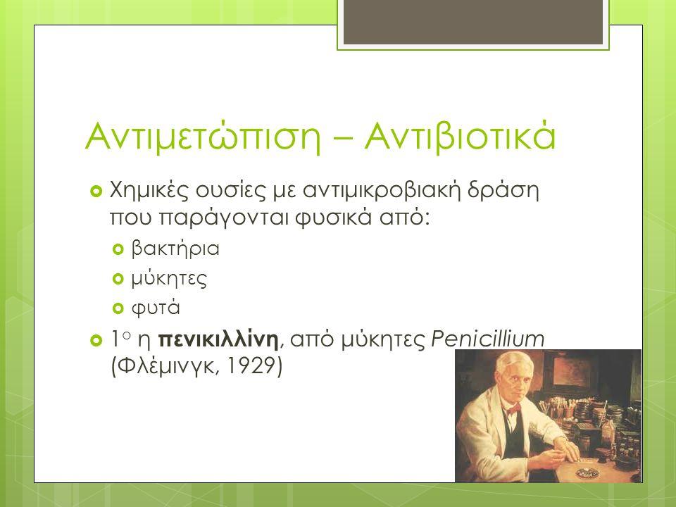 Αντιμετώπιση – Αντιβιοτικά  Χημικές ουσίες με αντιμικροβιακή δράση που παράγονται φυσικά από:  βακτήρια  μύκητες  φυτά  1 ο η πενικιλλίνη, από μύκητες Penicillium (Φλέμινγκ, 1929)