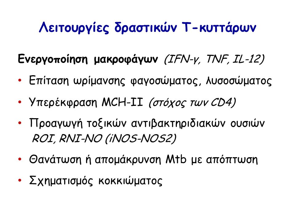 Λειτουργίες δραστικών Τ-κυττάρων Ενεργοποίηση μακροφάγων (IFN-γ, TNF, IL-12) Επίταση ωρίμανσης φαγοσώματος, λυσοσώματος Υπερέκφραση MCH-II (στόχος των CD4) Προαγωγή τοξικών αντιβακτηριδιακών ουσιών ROI, RNI-NO (iNOS-NOS2) Θανάτωση ή απομάκρυνση Mtb με απόπτωση Σχηματισμός κοκκιώματος