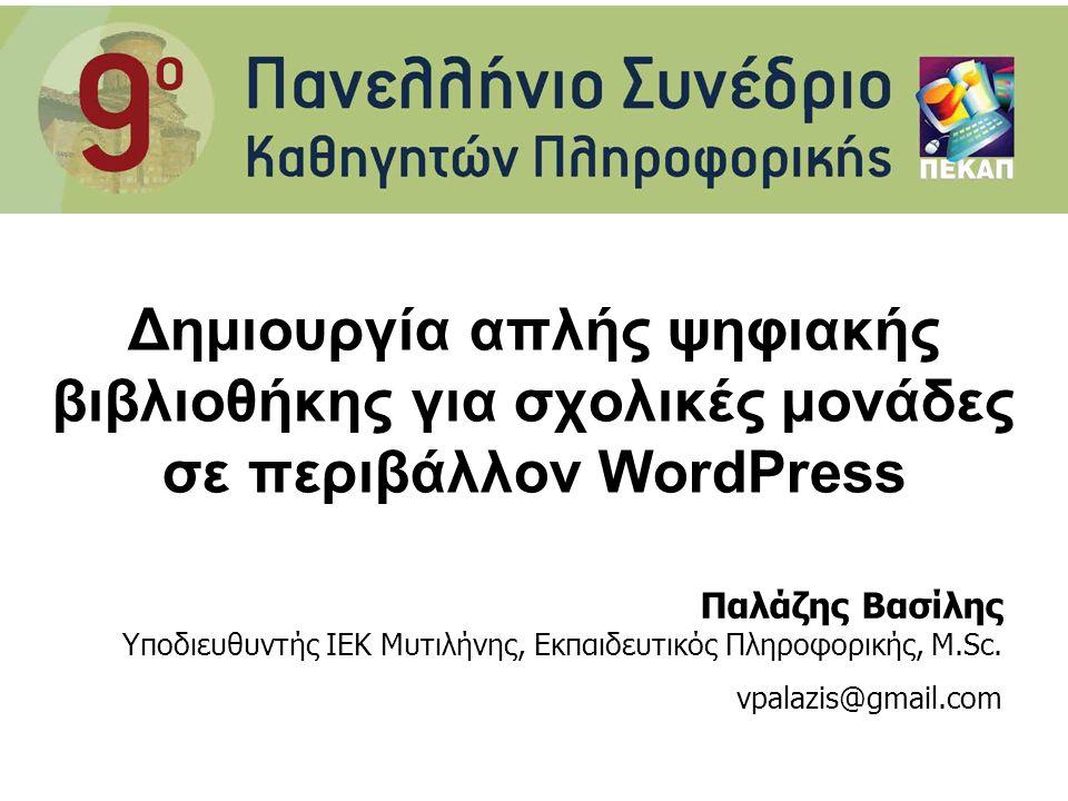 Δημιουργία απλής ψηφιακής βιβλιοθήκης για σχολικές μονάδες σε περιβάλλον WordPress Παλάζης Βασίλης Υποδιευθυντής ΙΕΚ Μυτιλήνης, Εκπαιδευτικός Πληροφορικής, M.Sc.