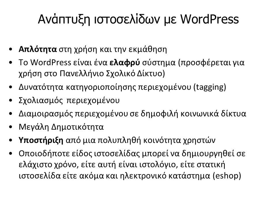 Ανάπτυξη ιστοσελίδων με WordPress Απλότητα στη χρήση και την εκμάθηση Το WordPress είναι ένα ελαφρύ σύστημα (προσφέρεται για χρήση στο Πανελλήνιο Σχολικό Δίκτυο) Δυνατότητα κατηγοριοποίησης περιεχομένου (tagging) Σχολιασμός περιεχομένου Διαμοιρασμός περιεχομένου σε δημοφιλή κοινωνικά δίκτυα Μεγάλη Δημοτικότητα Υποστήριξη από μια πολυπληθή κοινότητα χρηστών Οποιοδήποτε είδος ιστοσελίδας μπορεί να δημιουργηθεί σε ελάχιστο χρόνο, είτε αυτή είναι ιστολόγιο, είτε στατική ιστοσελίδα είτε ακόμα και ηλεκτρονικό κατάστημα (eshop)