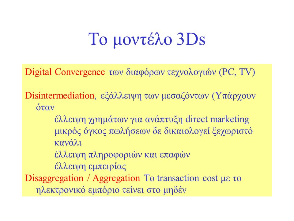 Το μοντέλο 3Ds Digital Convergence των διαφόρων τεχνολογιών (PC, TV) Disintermediation, εξάλλειψη των μεσαζόντων (Υπάρχουν όταν έλλειψη χρημάτων για ανάπτυξη direct marketing μικρός όγκος πωλήσεων δε δικαιολογεί ξεχωριστό κανάλι έλλειψη πληροφοριών και επαφών έλλειψη εμπειρίας Disaggregation / Aggregation Το transaction cost με το ηλεκτρονικό εμπόριο τείνει στο μηδέν