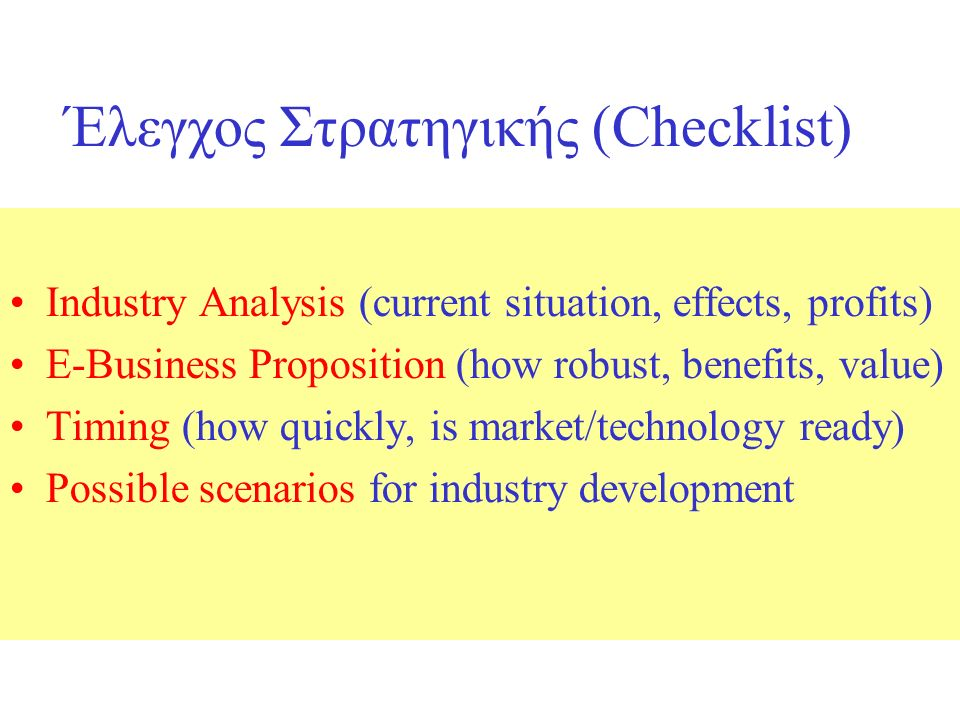 Έλεγχος Στρατηγικής (Checklist)‏ Industry Analysis (current situation, effects, profits)‏ E-Business Proposition (how robust, benefits, value)‏ Timing (how quickly, is market/technology ready)‏ Possible scenarios for industry development