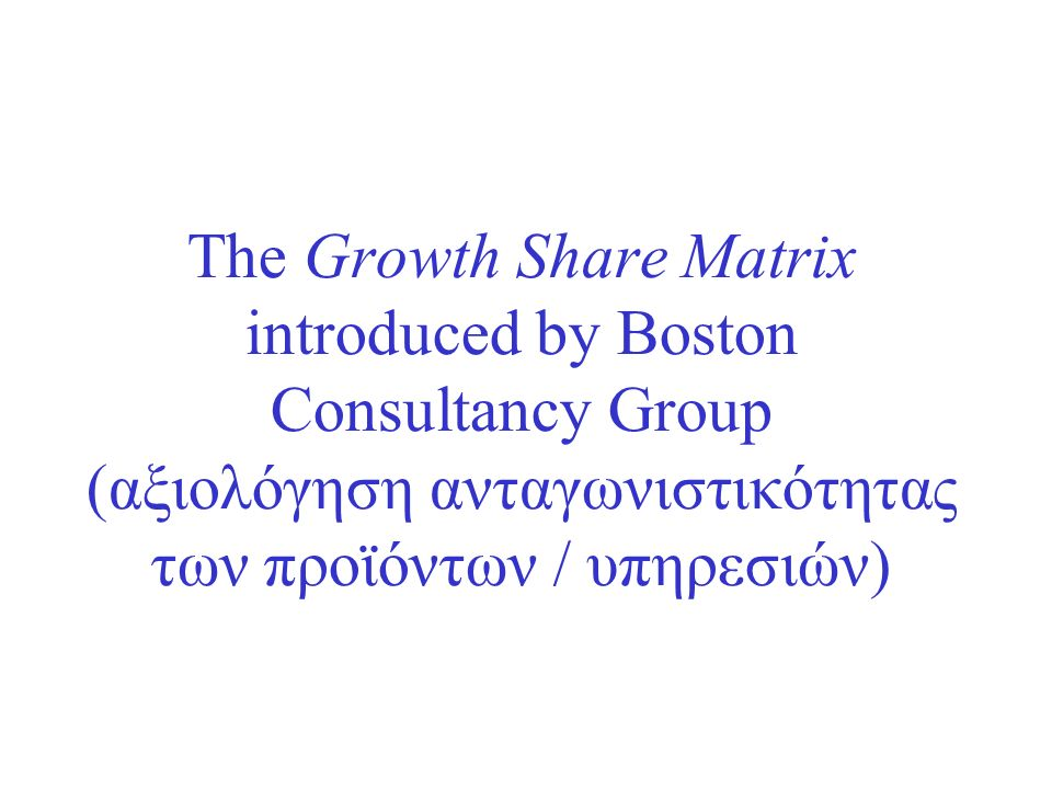 The Growth Share Matrix introduced by Boston Consultancy Group (αξιολόγηση ανταγωνιστικότητας των προϊόντων / υπηρεσιών)