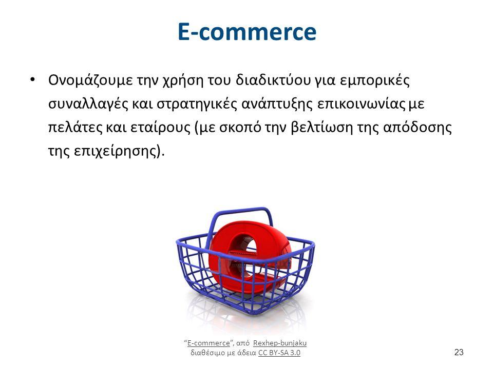 E-commerce Ονομάζουμε την χρήση του διαδικτύου για εμπορικές συναλλαγές και στρατηγικές ανάπτυξης επικοινωνίας με πελάτες και εταίρους (με σκοπό την βελτίωση της απόδοσης της επιχείρησης).