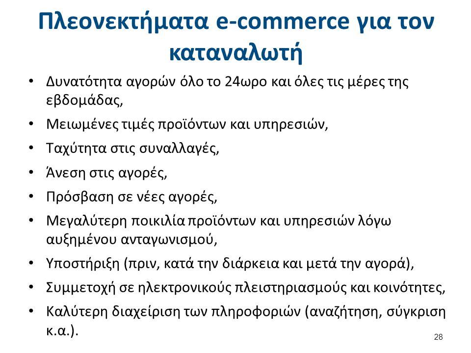 Πλεονεκτήματα e-commerce για τον καταναλωτή Δυνατότητα αγορών όλο το 24ωρο και όλες τις μέρες της εβδομάδας, Μειωμένες τιμές προϊόντων και υπηρεσιών, Ταχύτητα στις συναλλαγές, Άνεση στις αγορές, Πρόσβαση σε νέες αγορές, Μεγαλύτερη ποικιλία προϊόντων και υπηρεσιών λόγω αυξημένου ανταγωνισμού, Υποστήριξη (πριν, κατά την διάρκεια και μετά την αγορά), Συμμετοχή σε ηλεκτρονικούς πλειστηριασμούς και κοινότητες, Καλύτερη διαχείριση των πληροφοριών (αναζήτηση, σύγκριση κ.α.).