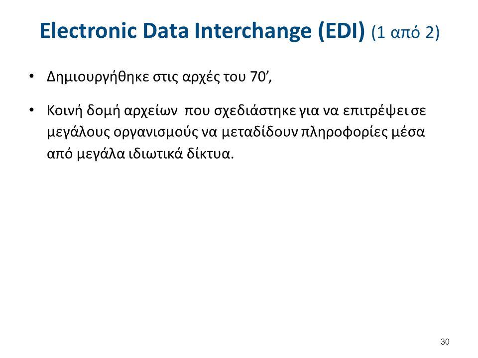 Electronic Data Interchange (EDI) (1 από 2) Δημιουργήθηκε στις αρχές του 70', Κοινή δομή αρχείων που σχεδιάστηκε για να επιτρέψει σε μεγάλους οργανισμούς να μεταδίδουν πληροφορίες μέσα από μεγάλα ιδιωτικά δίκτυα.