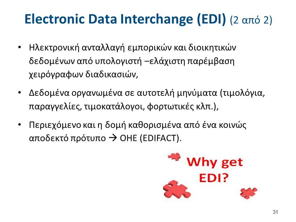 Electronic Data Interchange (EDI) (2 από 2) Ηλεκτρονική ανταλλαγή εμπορικών και διοικητικών δεδομένων από υπολογιστή –ελάχιστη παρέμβαση χειρόγραφων διαδικασιών, Δεδομένα οργανωμένα σε αυτοτελή μηνύματα (τιμολόγια, παραγγελίες, τιμοκατάλογοι, φορτωτικές κλπ.), Περιεχόμενο και η δομή καθορισμένα από ένα κοινώς αποδεκτό πρότυπο  ΟΗΕ (EDIFACT).