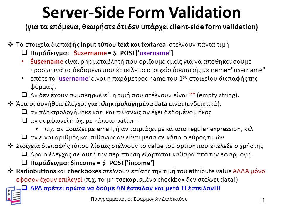 Server-Side Form Validation (για τα επόμενα, θεωρήστε ότι δεν υπάρχει client-side form validation)  Τα στοιχεία διεπαφής input τύπου text και textarea, στέλνουν πάντα τιμή  Παράδειγμα: $username = $_POST[ username ] $username είναι php μεταβλητή που ορίζουμε εμείς για να αποθηκεύσουμε προσωρινά τα δεδομένα που έστειλε το στοιχείο διεπαφής με name= username οπότε το username είναι η παράμετρος name του 1 ου στοιχείου διεπαφής της φόρμας,  Αν δεν έχουν συμπληρωθεί, η τιμή που στέλνουν είναι (empty string).