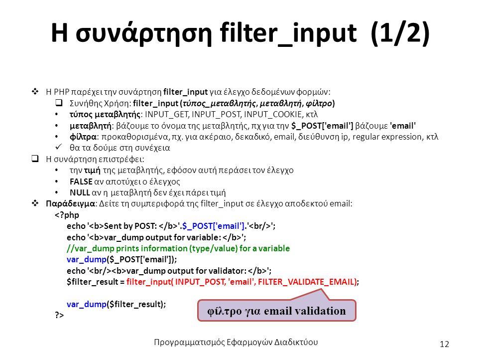 Η συνάρτηση filter_input (1/2)  Η PHP παρέχει την συνάρτηση filter_input για έλεγχο δεδομένων φορμών:  Συνήθης Χρήση: filter_input (τύπος_μεταβλητής, μεταβλητή, φίλτρο) τύπος μεταβλητής: INPUT_GET, INPUT_POST, INPUT_COOKIE, κτλ μεταβλητή: βάζουμε το όνομα της μεταβλητής, πχ για την $_POST[ email ] βάζουμε email φίλτρα: προκαθορισμένα, πχ.