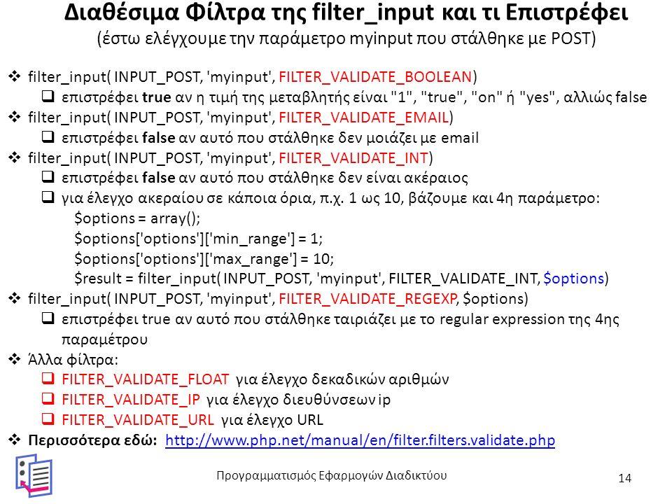 Διαθέσιμα Φίλτρα της filter_input και τι Επιστρέφει (έστω ελέγχουμε την παράμετρο myinput που στάλθηκε με POST)  filter_input( INPUT_POST, myinput , FILTER_VALIDATE_BOOLEAN)  επιστρέφει true αν η τιμή της μεταβλητής είναι 1 , true , on ή yes , αλλιώς false  filter_input( INPUT_POST, myinput , FILTER_VALIDATE_EMAIL)  επιστρέφει false αν αυτό που στάλθηκε δεν μοιάζει με email  filter_input( INPUT_POST, myinput , FILTER_VALIDATE_INT)  επιστρέφει false αν αυτό που στάλθηκε δεν είναι ακέραιος  για έλεγχο ακεραίου σε κάποια όρια, π.χ.