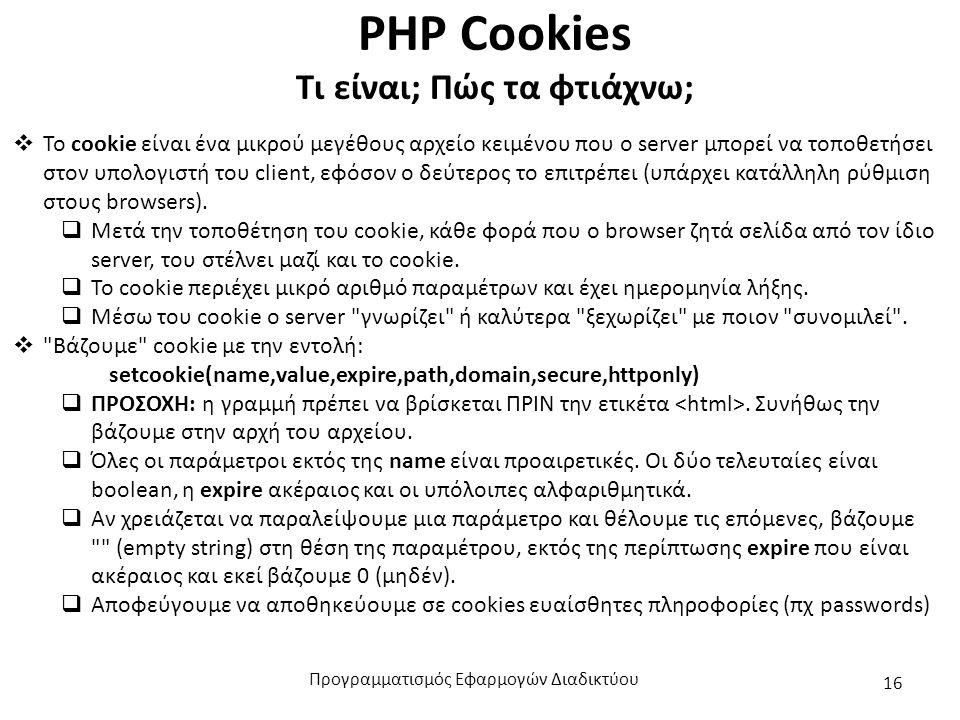 PHP Cookies Τι είναι; Πώς τα φτιάχνω;  Το cookie είναι ένα μικρού μεγέθους αρχείο κειμένου που ο server μπορεί να τοποθετήσει στον υπολογιστή του client, εφόσον ο δεύτερος το επιτρέπει (υπάρχει κατάλληλη ρύθμιση στους browsers).