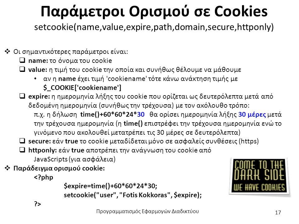 Παράμετροι Ορισμού σε Cookies setcookie(name,value,expire,path,domain,secure,httponly)  Οι σημαντικότερες παράμετροι είναι:  name: το όνομα του cookie  value: η τιμή του cookie την οποία και συνήθως θέλουμε να μάθουμε αν η name έχει τιμή cookiename τότε κάνω ανάκτηση τιμής με $_COOKIE[ cookiename ]  expire: η ημερομηνία λήξης του cookie που ορίζεται ως δευτερόλεπτα μετά από δεδομένη ημερομηνία (συνήθως την τρέχουσα) με τον ακόλουθο τρόπο: π.χ.