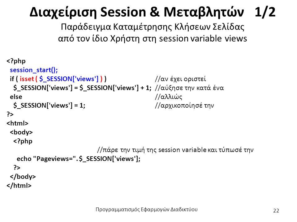 Διαχείριση Session & Μεταβλητών 1/2 Παράδειγμα Καταμέτρησης Κλήσεων Σελίδας από τον ίδιο Χρήστη στη session variable views < php session_start(); if ( isset ( $_SESSION[ views ] ) )//αν έχει οριστεί $_SESSION[ views ] = $_SESSION[ views ] + 1;//αύξησε την κατά ένα else //αλλιώς $_SESSION[ views ] = 1;//αρχικοποίησέ την > < php //πάρε την τιμή της session variable και τύπωσέ την echo Pageviews= .