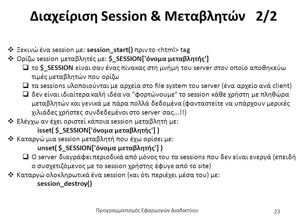 Διαχείριση Session & Μεταβλητών 2/2  Ξεκινώ ένα session με: session_start() πριν το tag  Ορίζω session μεταβλητές με: $_SESSION[ όνομα μεταβλητής ]  το $_SESSION είναι σαν ένας πίνακας στη μνήμη του server στον οποίο αποθηκεύω τιμές μεταβλητών που ορίζω  τα sessions υλοποιούνται με αρχεία στο file system του server (ένα αρχείο ανά client)  δεν είναι ιδιαίτερα καλή ιδέα να φορτώνουμε το session κάθε χρήστη με πληθώρα μεταβλητών και γενικά με πάρα πολλά δεδομένα (φανταστείτε να υπάρχουν μερικές χιλιάδες χρήστες συνδεδεμένοι στο server σας...!!)  Ελέγχω αν έχει οριστεί κάποια session μεταβλητή με: isset( $_SESSION[ όνομα μεταβλητής ] )  Καταργώ μια session μεταβλητή που έχω ορίσει με: unset( $_SESSION[ όνομα μεταβλητής ] )  Ο server διαγράφει περιοδικά από μόνος του τα sessions που δεν είναι ενεργά (επειδή ο συσχετιζόμενος με το session χρήστης έφυγε από το site)  Καταργώ ολοκληρωτικά ένα session (και ότι περιέχει μέσα του) με: session_destroy() Προγραμματισμός Εφαρμογών Διαδικτύου 23