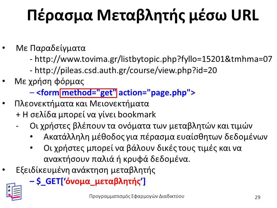 Πέρασμα Μεταβλητής μέσω URL Με Παραδείγματα - http://www.tovima.gr/listbytopic.php fyllo=15201&tmhma=07 - http://pileas.csd.auth.gr/course/view.php id=20 Με χρήση φόρμας – Πλεονεκτήματα και Μειονεκτήματα + Η σελίδα μπορεί να γίνει bookmark -Οι χρήστες βλέπουν τα ονόματα των μεταβλητών και τιμών Ακατάλληλη μέθοδος για πέρασμα ευαίσθητων δεδομένων Οι χρήστες μπορεί να βάλουν δικές τους τιμές και να ανακτήσουν παλιά ή κρυφά δεδομένα.