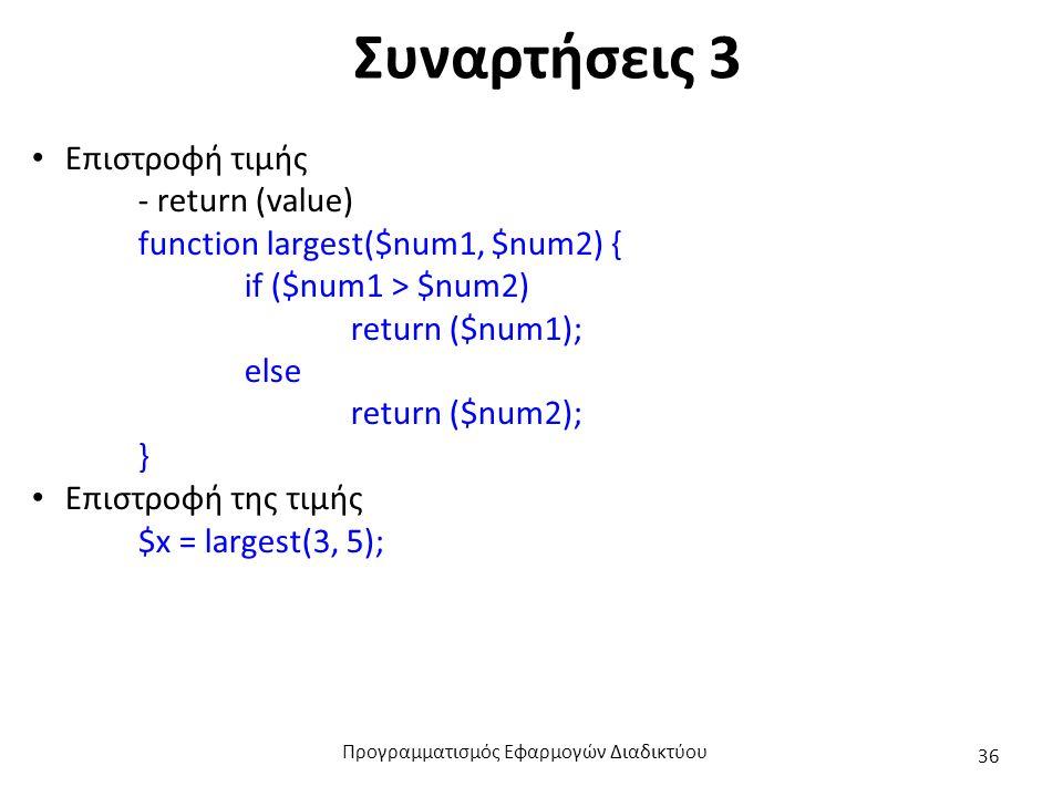 Συναρτήσεις 3 Επιστροφή τιμής - return (value) function largest($num1, $num2) { if ($num1 > $num2) return ($num1); else return ($num2); } Επιστροφή της τιμής $x = largest(3, 5); Προγραμματισμός Εφαρμογών Διαδικτύου 36