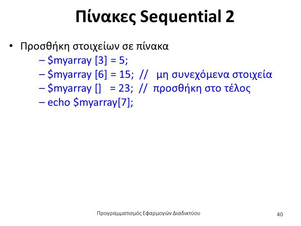 Πίνακες Sequential 2 Προσθήκη στοιχείων σε πίνακα – $myarray [3] = 5; – $myarray [6] = 15; // μη συνεχόμενα στοιχεία – $myarray [] = 23; // προσθήκη στο τέλος – echo $myarray[7]; Προγραμματισμός Εφαρμογών Διαδικτύου 40