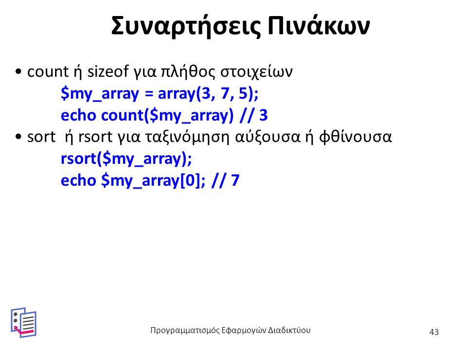 Συναρτήσεις Πινάκων count ή sizeof για πλήθος στοιχείων $my_array = array(3, 7, 5); echo count($my_array) // 3 sort ή rsort για ταξινόμηση αύξουσα ή φθίνουσα rsort($my_array); echo $my_array[0]; // 7 Προγραμματισμός Εφαρμογών Διαδικτύου 43