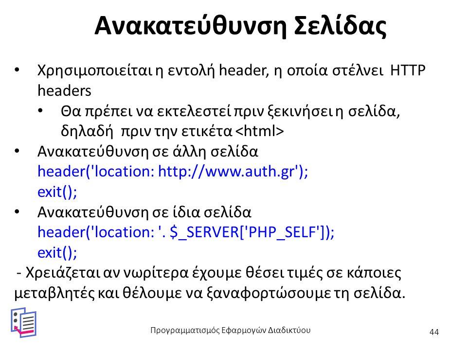 Ανακατεύθυνση Σελίδας Χρησιμοποιείται η εντολή header, η οποία στέλνει HTTP headers Θα πρέπει να εκτελεστεί πριν ξεκινήσει η σελίδα, δηλαδή πριν την ετικέτα Ανακατεύθυνση σε άλλη σελίδα header( location: http://www.auth.gr ); exit(); Ανακατεύθυνση σε ίδια σελίδα header( location: .