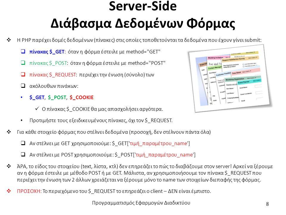 Server-Side Διάβασμα Δεδομένων Φόρμας  Η PHP παρέχει δομές δεδομένων (πίνακες) στις οποίες τοποθετούνται τα δεδομένα που έχουν γίνει submit:  πίνακας $_GET: όταν η φόρμα έστειλε με method= GET  πίνακας $_POST: όταν η φόρμα έστειλε με method= POST  πίνακας $_REQUEST: περιέχει την ένωση (σύνολο) των  ακόλουθων πινάκων: $_GET, $_POST, $_COOKIE Ο πίνακας $_COOKIE θα μας απασχολήσει αργότερα.