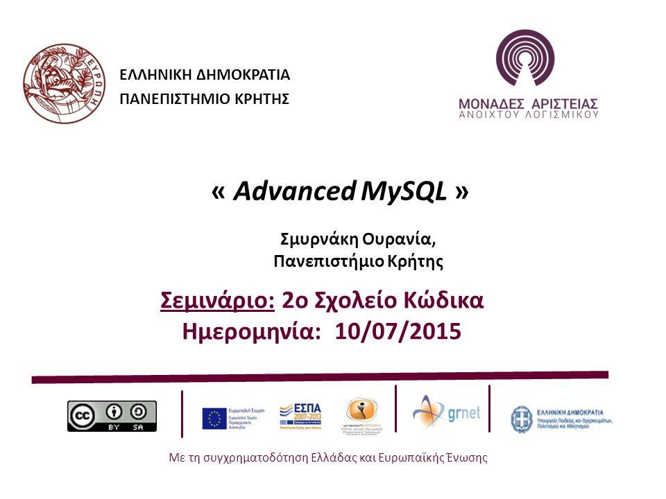 ΕΛΛΗΝΙΚΗ ΔΗΜΟΚΡΑΤΙΑ ΠΑΝΕΠΙΣΤΗΜΙΟ ΚΡΗΤΗΣ « Advanced MySQL » Σμυρνάκη Ουρανία, Πανεπιστήμιο Κρήτης Σεμινάριο: 2ο Σχολείο Κώδικα Ημερομηνία: 10/07/2015 Με τη συγχρηματοδότηση Ελλάδας και Ευρωπαϊκής Ένωσης