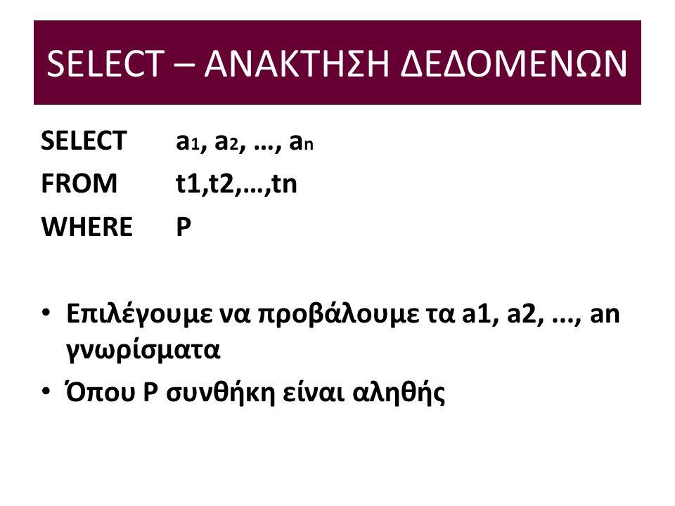 SELECT – ΑΝΑΚΤΗΣΗ ΔΕΔΟΜΕΝΩΝ SELECT a 1, a 2, …, a n FROM t1,t2,…,tn WHERE P Επιλέγουμε να προβάλουμε τα a1, a2,..., an γνωρίσματα Όπου P συνθήκη είναι αληθής
