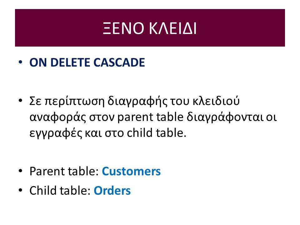 ΞΕΝΟ ΚΛΕΙΔΙ ON DELETE CASCADE Σε περίπτωση διαγραφής του κλειδιού αναφοράς στον parent table διαγράφονται οι εγγραφές και στο child table.